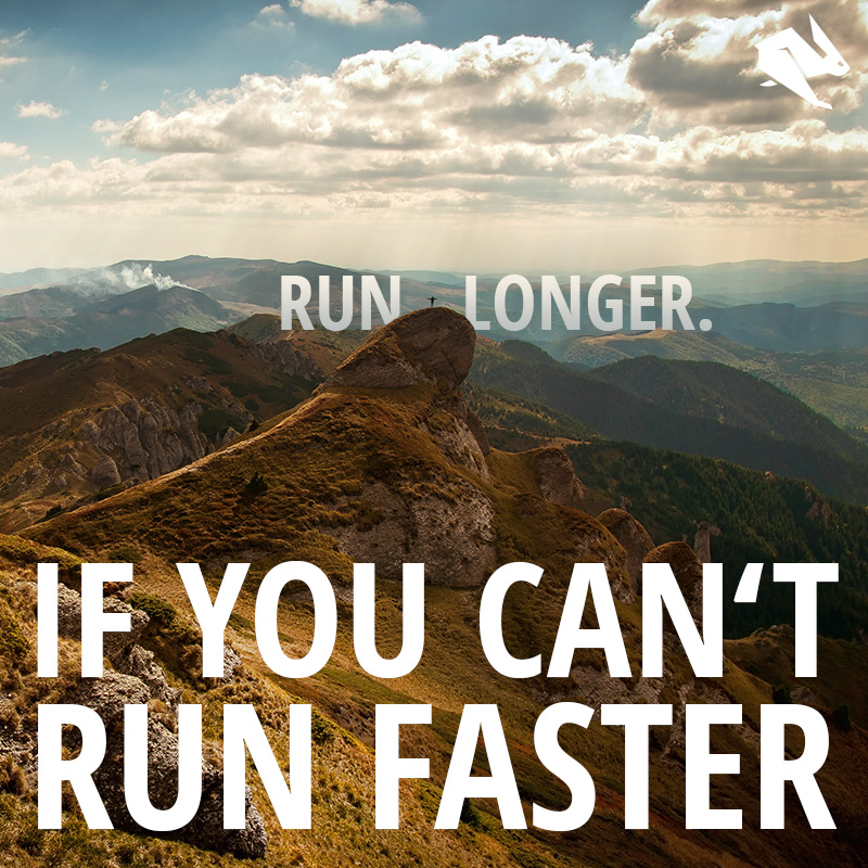 If you can't run faster, run longer.