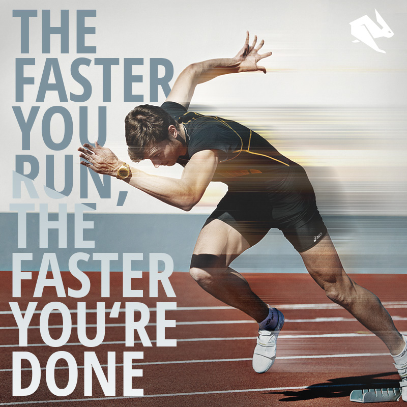 The faster you run, the faster you're done.